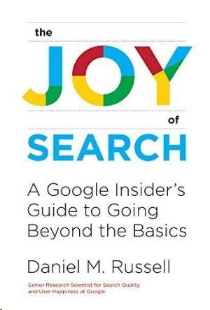 THE JOY OF SEARCH : A GOOGLE INSIDER S GUIDE TO GOING BEYOND THE BASICS