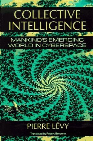 COLLECTIVE INTELLIGENCE : MANKIND'S EMERGING WORLD IN CYBERSPACE