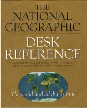 THE NATIONAL GEOGRAPHIC DESK REFERENCE - A GEOGRAPHICAL REFERENCE WITH HUNDREDS OF PHOTOGRAPHS, MAPS CHARTS, AND GRAPHS