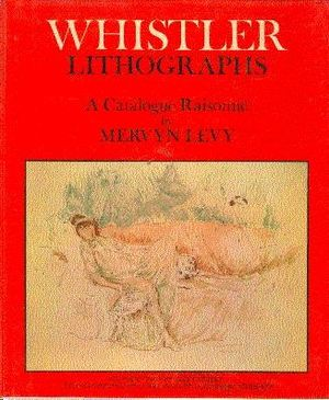 WHISTLER LITHOGRAPHS: AN ILLUSTERATED CATALOGUE RAISONNE