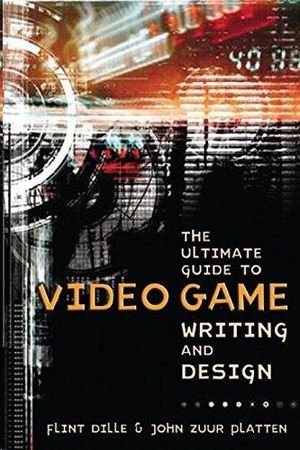 THE ULTIMATE GUIDE TO VIDEO GAMEWRITING AND DESIGN