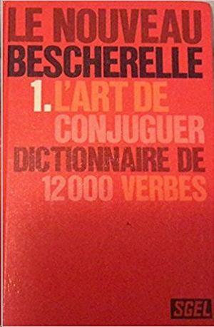 L'ART DE CONJUGUER - LE NOUVEAU BESCHERELLE 1 - DICTIONAIRE DE 12000 VERBS
