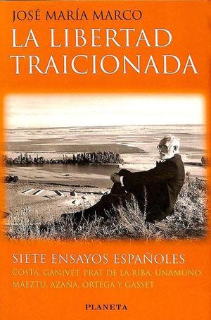 LA LIBERTAD TRAICIONADA - SIETE ENSAYOS ESPAÑOLES: COSTA, GANIVET, PRAT DE LA RIBA, UNAMUNO, MAEZTU, AZAÑA, ORTEGA Y GASSET