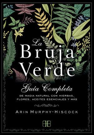LA BRUJA VERDE. GUIA COMPLETA DE MAGIA NATURAL CON HIERBAS, FLORES, ACEITES