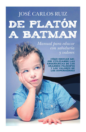 DE PLATON A BATMAN: MANUAL PARA EDUCAR CON SABIDURIA Y VALORES
