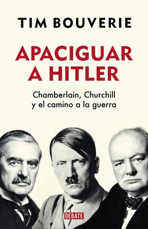 APACIGUAR A HITLER. CHAMBERLAIN, CHURCHILL Y EL CAMINO A LA GUERRA