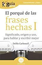EL PORQUÉ DE LAS FRASES HECHAS I. SIGNIFICADO, ORIGEN Y USO, PARA HABLAR Y ESCRIBIR MEJOR