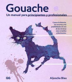 GOUACHE. UN MANUAL PARA PRINCIPIANTES Y PROFESIONALES