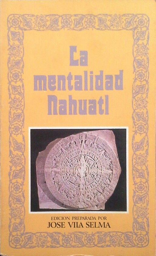 LA MENTALIDAD NAHUATL (EDICIÓN PREPARADA POR JOSÉ VILA SELMA)
