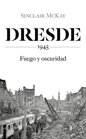 DRESDE. 1945. FUEGO Y OSCURIDAD