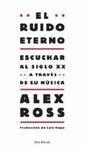 EL RUIDO ETERNO. ESCUCHAR AL SIGLO XX A TRAVES DE LA MUSICA