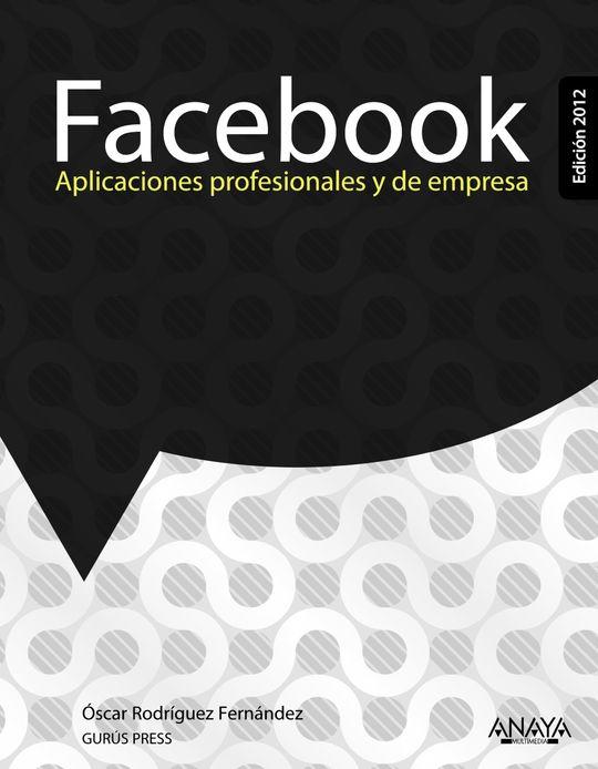 FACEBOOK. APLICACIONES PROFESIONALES Y DE EMPRESA. EDICIÓN 2012