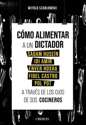CÓMO ALIMENTAR A UN DICTADOR. SADAM HUSEÍN, IDI AMIN, ENVER HOXHA, FIDEL CASTRO, POL POT