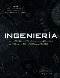 INGENIERÍA. UNA HISTORIA ILUSTRADA DESDE LA ARTESANÍA ANTIGUA A LA TECNOLOGÍA MODERNA