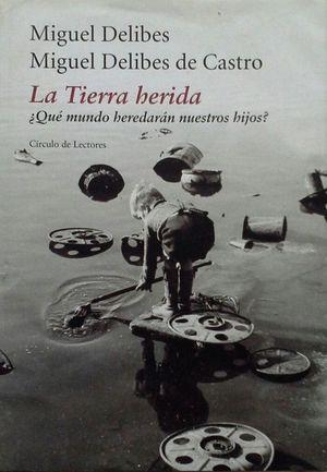 LA TIERRA HERIDA : ¿QUÉ MUNDO HEREDARÁN NUESTROS HIJOS?