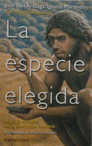 LA ESPECIE ELEGIDA - LA LARGA MARCHA DE LA EVOLUCIÓN HUMANA (DEL PROYECTO ATAPUERCA)