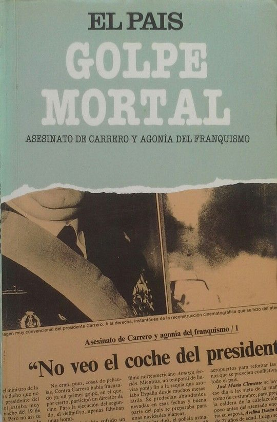 GOLPE MORTAL. (ASESINATO DE CARRERO Y AGONÍA DEL FRANQUISMO)