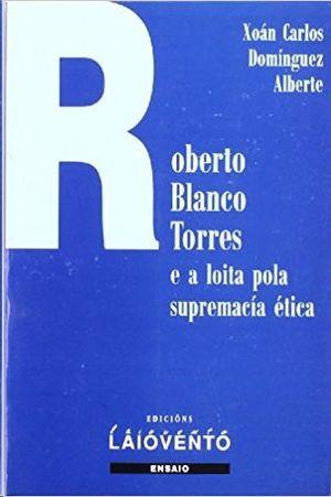 ROBERTO BLANCO TORRES E LOITA POLA SUPREMACÍA ÉTICA : ESTUDIO CRÍTICO E ANTOLOGÍA POÉTICA