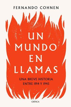 UN MUNDO EN LLAMAS. UNA BREVE HISTORIA ENTRE 1914 Y 1945