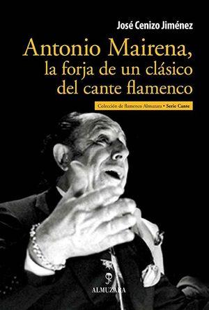 ANTONIO MAIRENA, LA FORJA DE UN CLÁSICO DEL CANTE FLAMENCO