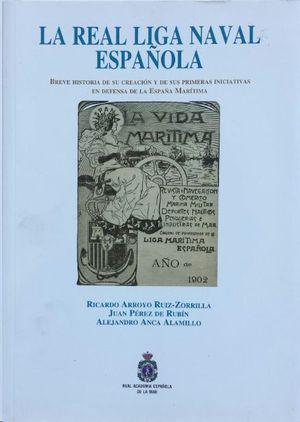 LA REAL LIGA NAVAL ESPAÑOLA : BREVE HISTORIA DE SU CREACIÓN Y DE SUS PRIMERAS INICIATIVAS EN DEFENSA DE LA ESPAÑA MARÍTIMA