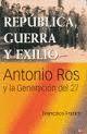 REPÚBLICA, GUERRA Y EXILIO. ANTONIO ROS Y LA GENERACIÓN DEL 27