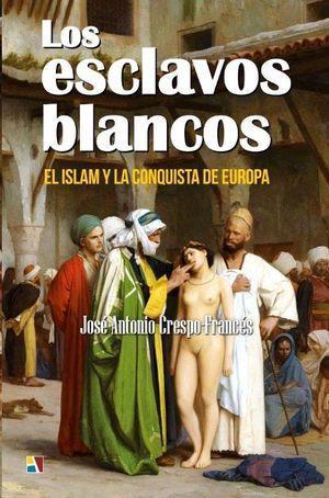 LOS ESCLAVOS BLANCOS. EL ISLAM Y LA CONQUISTA DE EUROPA