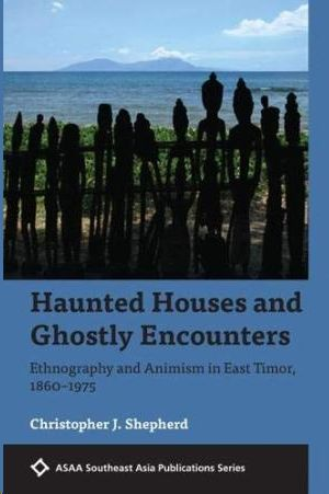 HAUNTED HOUSES AND GHOSTLY ENCOUNTERS 2019: ETHNOGRAPHY AND ANIMISM IN EAST TIMOR, 1860-1975
