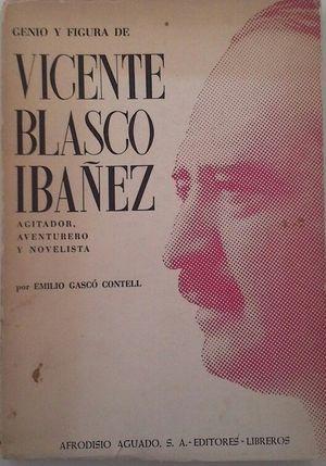 GENIO Y FIGURA DE VICENTE BLASCO IBÁÑEZ, AGITADOR, AVENTURERO, NOVELISTA
