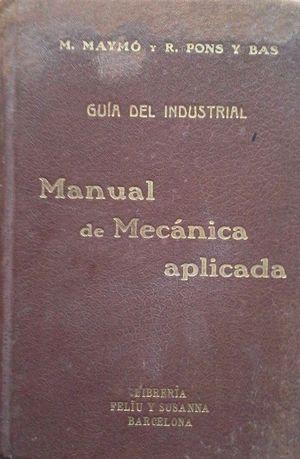 MANUAL DE MECÁNICA APLICADA - GUÍA INDUSTRIAL PARA USO DE LOS INGENIEROS, ARQUITECTOS, MAESTROS DE OBRA, CONSTRUCTORES, DIRECTORES DE FABRICA Y TALLER