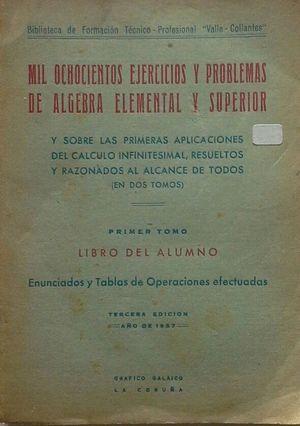 MIL OCHOCIENTOS EJERCICIOS Y PROBLEMAS DE ÁLGEBRA ELEMENTAL Y SUPERIOR Y SOBRE LAS PRIMERAS NOCIONES DEL CALCULO INFINITESIMAL AL ALCANCE DE TODOS - P