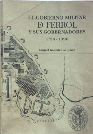 EL GOBIERNO MILITAR DE FERROL Y SUS GOBERNADORES 1734-1996