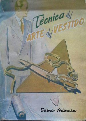 TÉCNICA DEL ARTE DEL VESTIDO - CONFECCIÓN - TOMO PRIMERO - COMPRENDE: CONOCIMIENTOS GENERALES - CONFECCIÓN DEL PANTALÓN Y DEL CHALECO