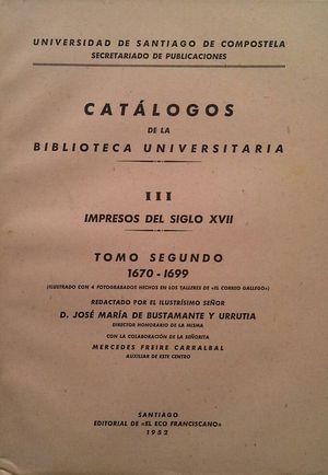 CATÁLOGOS DE LA BIBLIOTECA UNIVERSITARIA -  VOLUMEN III: IMPRESOS DEL SIGLO XVII - TOMO II: 1670-1699