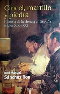 CINCEL, MARTILLO Y PIEDRA. HISTORIA DE LA CIENCIA EN ESPAÑA (SIGLOS XIX Y XX)